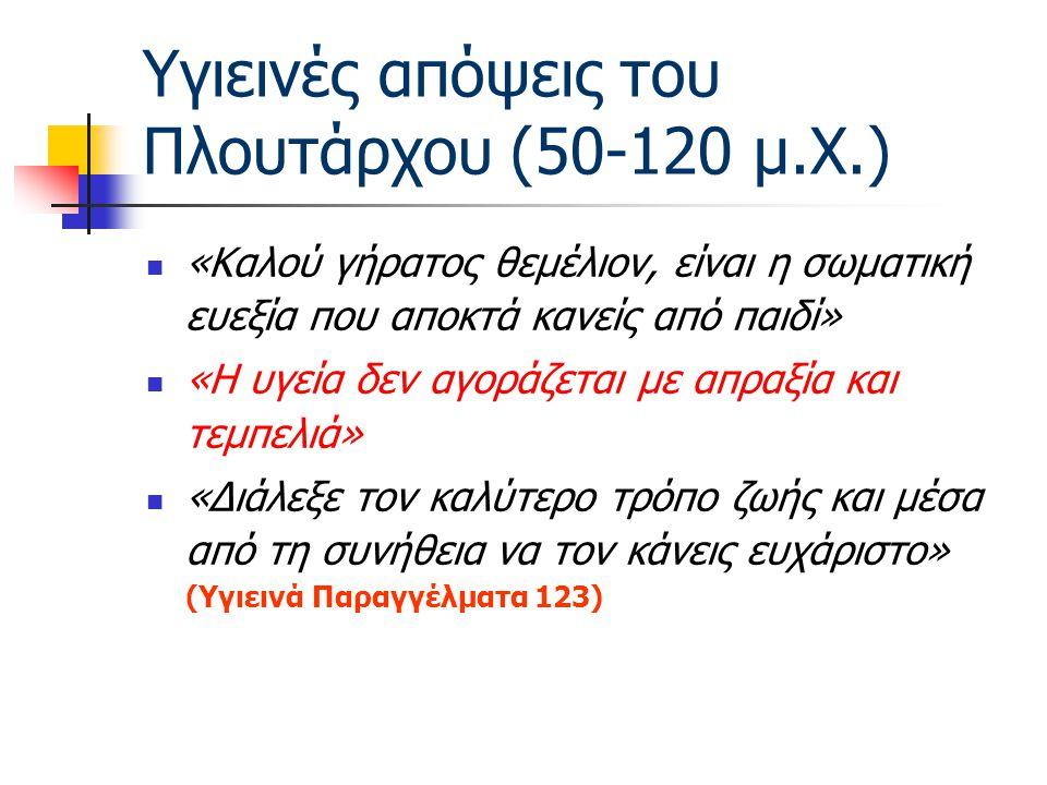 Υγιεινές απόψεις του Πλουτάρχου (50-120 μ.Χ.) «Καλού γήρατος θεμέλιον, είναι η σωματική ευεξία που αποκτά κανείς από παιδί» «Η υγεία δεν αγοράζεται με απραξία και τεμπελιά» «Διάλεξε τον καλύτερο τρόπο ζωής και μέσα από τη συνήθεια να τον κάνεις ευχάριστο» (Υγιεινά Παραγγέλματα 123)