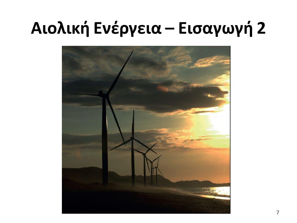 Αιολική Ενέργεια – Εισαγωγή 3 Οφείλεται: Στην ηλιακή ακτινοβολία Ανομοιογένεια του ανάγλυφου του εδάφους Περιστροφή της γης γύρω από τον άξονά της Το 2% της ηλιακής ακτινοβολίας μετατρέπεται σε αιολική ενέργεια Ισχύς ανέμων στη γη: 3.616Χ10 9 MW 8