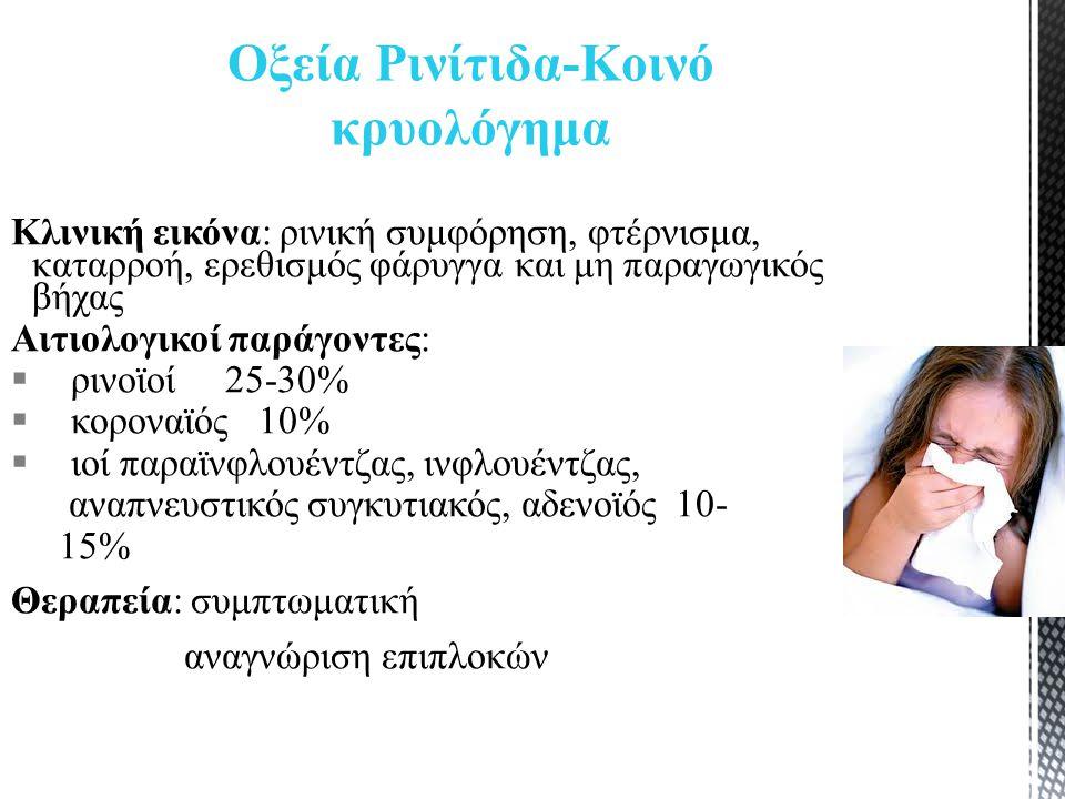 Κλινική εικόνα: ρινική συμφόρηση, φτέρνισμα, καταρροή, ερεθισμός φάρυγγα και μη παραγωγικός βήχας Αιτιολογικοί παράγοντες:  ρινοϊοί 25-30%  κοροναϊός 10%  ιοί παραϊνφλουέντζας, ινφλουέντζας, αναπνευστικός συγκυτιακός, αδενοϊός 10- 15% Θεραπεία: συμπτωματική αναγνώριση επιπλοκών Οξεία Ρινίτιδα-Κοινό κρυολόγημα