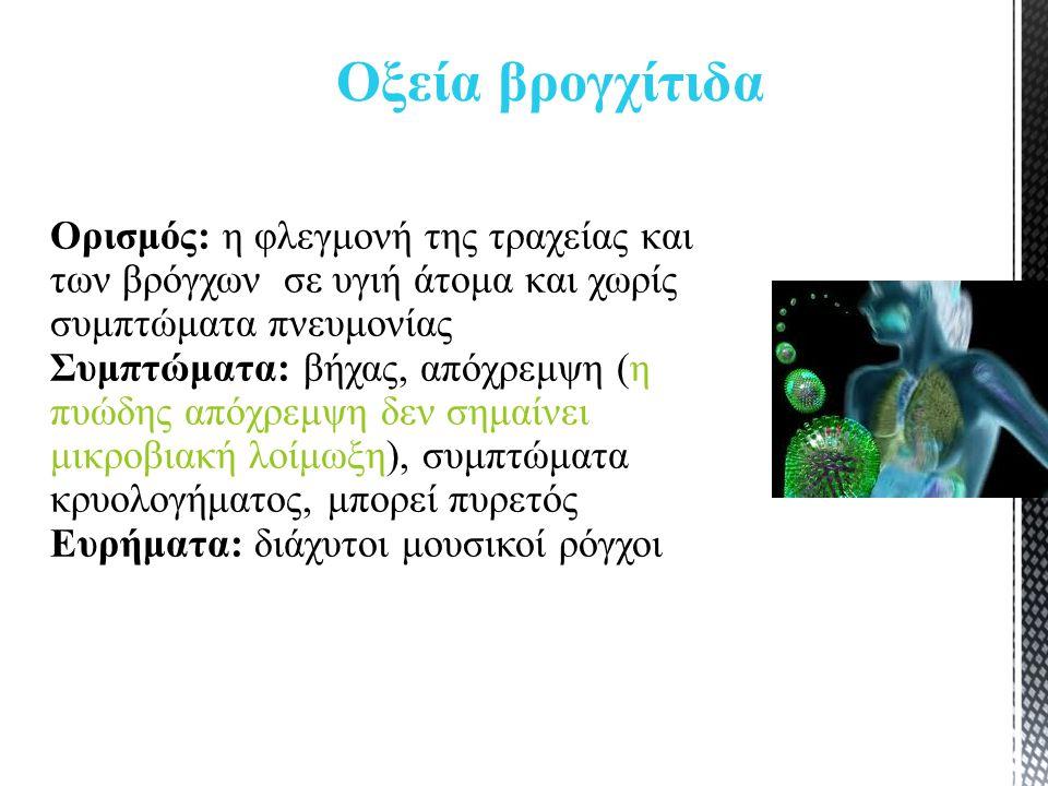 Ορισμός: η φλεγμονή της τραχείας και των βρόγχων σε υγιή άτομα και χωρίς συμπτώματα πνευμονίας Συμπτώματα: βήχας, απόχρεμψη (η πυώδης απόχρεμψη δεν σημαίνει μικροβιακή λοίμωξη), συμπτώματα κρυολογήματος, μπορεί πυρετός Ευρήματα: διάχυτοι μουσικοί ρόγχοι Οξεία βρογχίτιδα