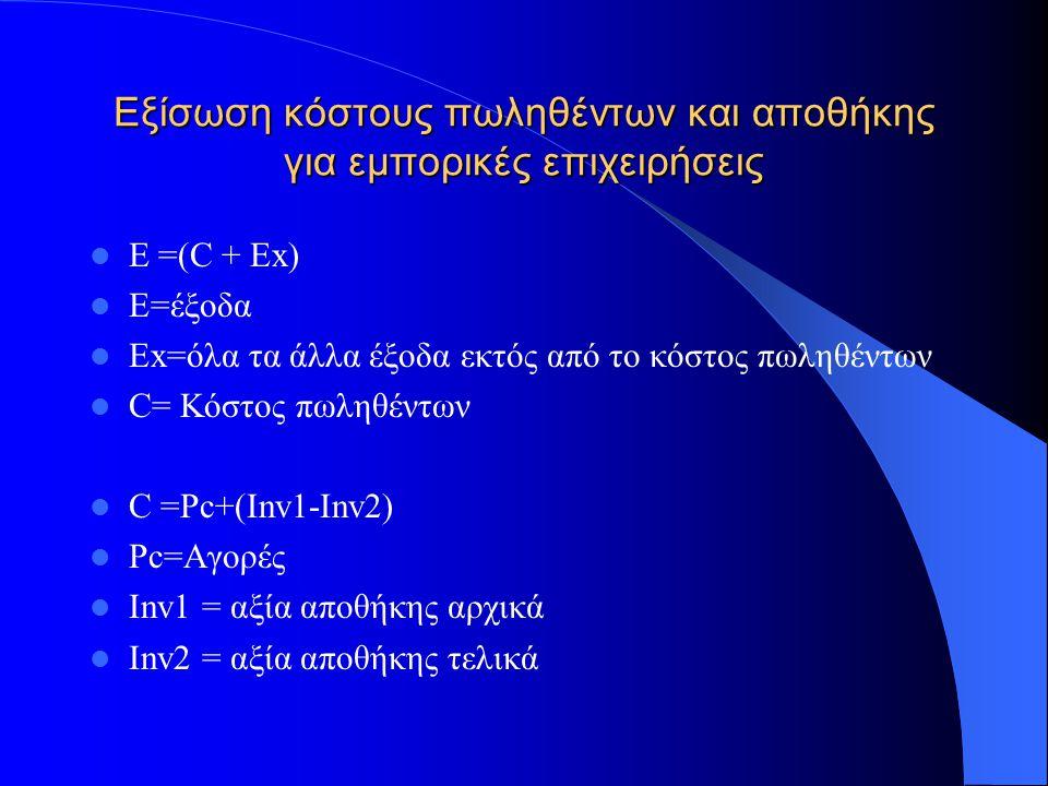 Εξίσωση κόστους πωληθέντων και αποθήκης για εμπορικές επιχειρήσεις E =(C + Ex) Ε=έξοδα Ex=όλα τα άλλα έξοδα εκτός από το κόστος πωληθέντων C= Κόστος π