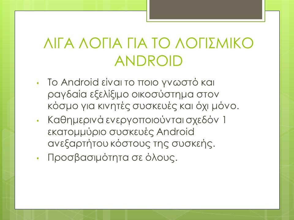 ΛΙΓΑ ΛΟΓΙΑ ΓΙΑ ΤΟ ΛΟΓΙΣΜΙΚΟ ANDROID Το Android είναι το ποιο γνωστό και ραγδαία εξελίξιμο οικοσύστημα στον κόσμο για κινητές συσκευές και όχι μόνο.