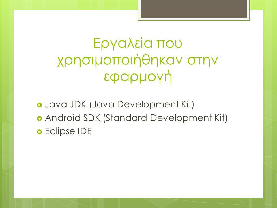 Εργαλεία που χρησιμοποιήθηκαν στην εφαρμογή  Java JDK (Java Development Kit)  Android SDK (Standard Development Kit)  Eclipse IDE