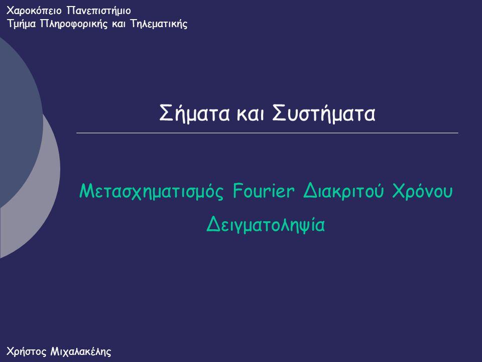 Σήματα και Συστήματα Μετασχηματισμός Fourier Διακριτού Χρόνου Δειγματοληψία Χαροκόπειο Πανεπιστήμιο Τμήμα Πληροφορικής και Τηλεματικής Χρήστος Μιχαλακ
