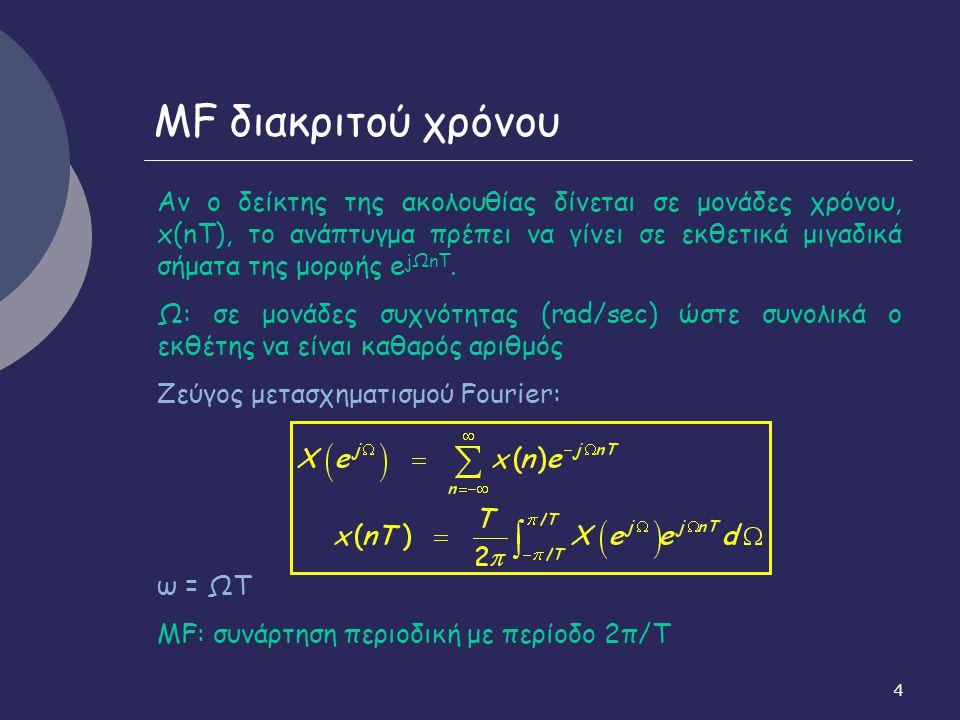 5 MF διακριτού χρόνου - MF σημάτων διακριτού χρόνου x(n): είναι πάντα περιοδική συνάρτηση με περίοδο 2π - MF, X(e jω ): συμπίπτει με το μετασχηματισμό Ζ, Χ(z), για z=e jω, δηλαδή πάνω στο μοναδιαίο κύκλο (υπό την προϋπόθεση ότι ο μοναδιαίος κύκλος ανήκει στην περιοχή σύγκλισής του) - Ύπαρξη ΜF ακολουθίας x(n): αν η ακολουθία είναι απολύτως αθροίσιμη (ικανή συνθήκη) - Ικανή και αναγκαία συνθήκη για να είναι ΓΧΑΣ ΦΕΦΕ ευσταθές: η κρουστική απόκριση h(n) να είναι απολύτως αθροίσιμη -> Άρα, ο ΜF H(e jω ) της κρουστικής απόκρισης ΦΕΦΕ ΓΧΑ συστημάτων υπάρχει πάντα.