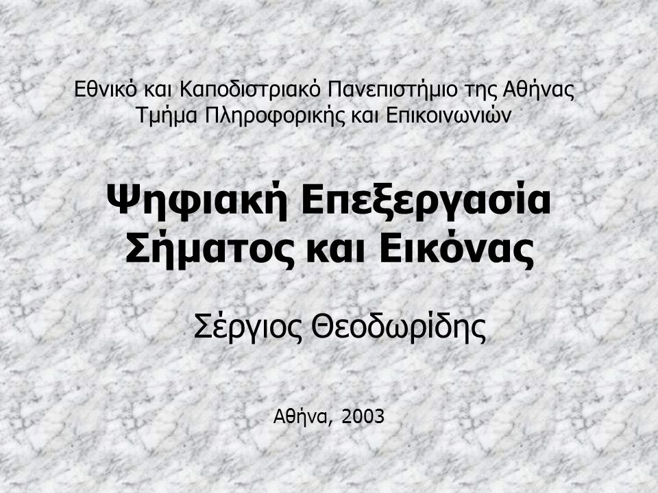 Ψηφιακή Επεξεργασία Σήματος και Εικόνας Σέργιος Θεοδωρίδης Εθνικό και Καποδιστριακό Πανεπιστήμιο της Αθήνας Τμήμα Πληροφορικής και Επικοινωνιών Αθήνα,