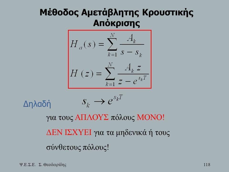Ψ.Ε.Σ.Ε. Σ. Θεοδωρίδης 118 Μέθοδος Αμετάβλητης Κρουστικής Απόκρισης Δηλαδή για τους ΑΠΛΟΥΣ πόλους ΜΟΝΟ! ΔΕΝ ΙΣΧΥΕΙ για τα μηδενικά ή τους σύνθετους πό