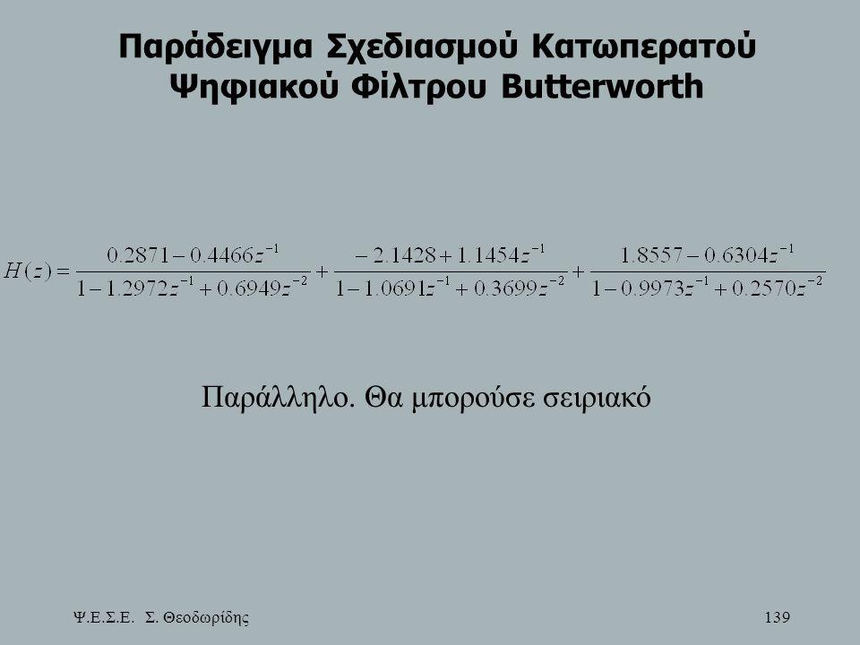 Ψ.Ε.Σ.Ε. Σ. Θεοδωρίδης 139 Παράδειγμα Σχεδιασμού Κατωπερατού Ψηφιακού Φίλτρου Butterworth Παράλληλο. Θα μπορούσε σειριακό