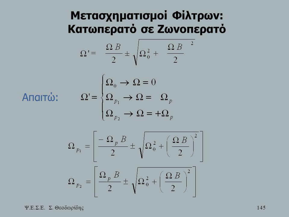 Ψ.Ε.Σ.Ε. Σ. Θεοδωρίδης 145 Μετασχηματισμοί Φίλτρων: Κατωπερατό σε Zωνοπερατό Απαιτώ: