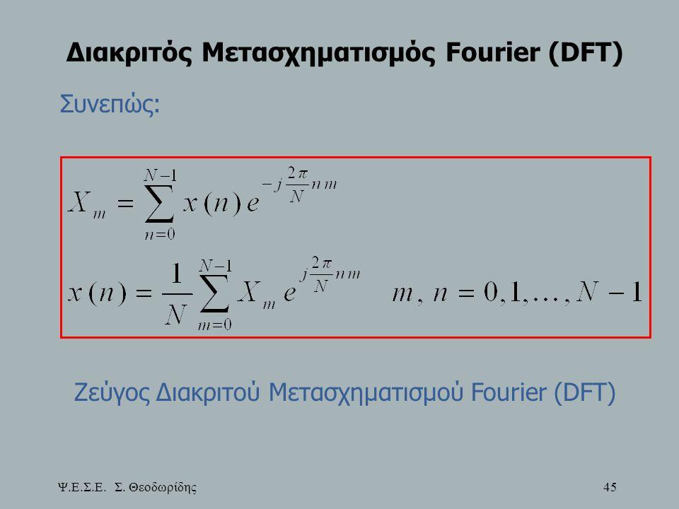 Ψ.Ε.Σ.Ε. Σ. Θεοδωρίδης 45 Διακριτός Μετασχηματισμός Fourier (DFT) Συνεπώς: Ζεύγος Διακριτού Μετασχηματισμού Fourier (DFT)