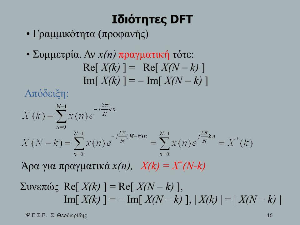 Ψ.Ε.Σ.Ε. Σ. Θεοδωρίδης 46 Ιδιότητες DFT Συμμετρία. Αν x(n) πραγματική τότε: Re[ X(k) ] = Re[ X(N  k) ] Im[ X(k) ] =  Im[ X(N  k) ] Απόδειξη: Άρα γι