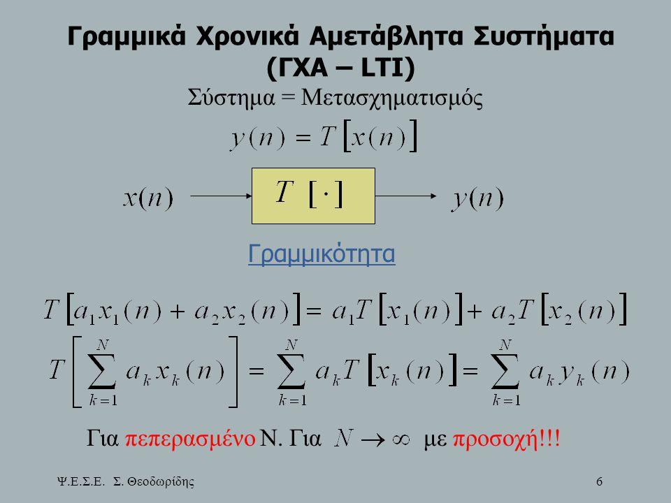 Ψ.Ε.Σ.Ε. Σ. Θεοδωρίδης 6 Γραμμικά Χρονικά Αμετάβλητα Συστήματα (ΓΧΑ – LTI) Σύστημα = Μετασχηματισμός Γραμμικότητα Για πεπερασμένο Ν. Γιαμε προσοχή!!!
