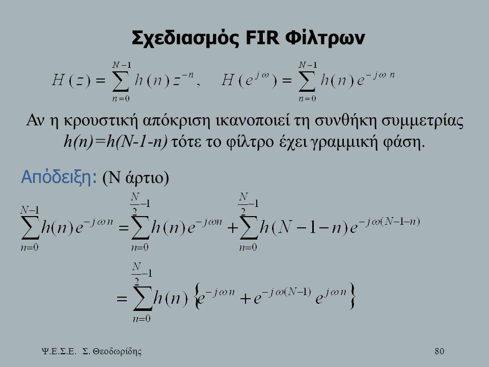 Ψ.Ε.Σ.Ε. Σ. Θεοδωρίδης 80 Σχεδιασμός FIR Φίλτρων Αν η κρουστική απόκριση ικανοποιεί τη συνθήκη συμμετρίας h(n)=h(N-1-n) τότε το φίλτρο έχει γραμμική φ
