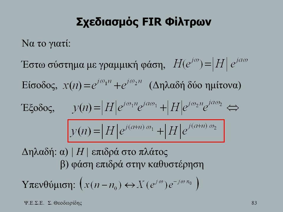 Ψ.Ε.Σ.Ε. Σ. Θεοδωρίδης 83 Σχεδιασμός FIR Φίλτρων Να το γιατί: Έστω σύστημα με γραμμική φάση, Είσοδος,(Δηλαδή δύο ημίτονα) Έξοδος, Δηλαδή: α) | Η | επι