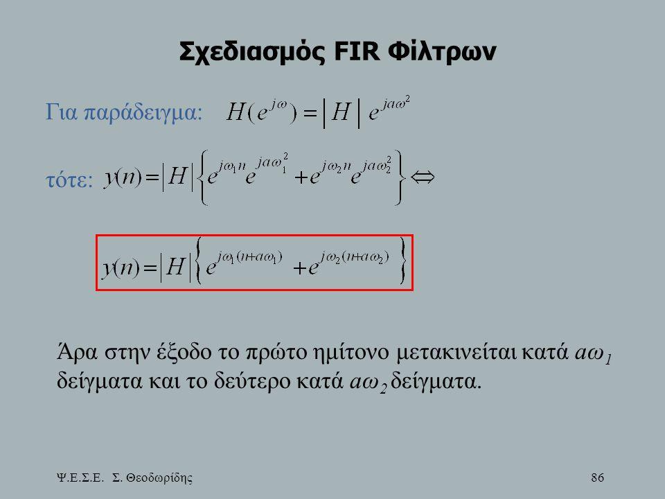 Ψ.Ε.Σ.Ε. Σ. Θεοδωρίδης 86 Σχεδιασμός FIR Φίλτρων Για παράδειγμα: τότε: Άρα στην έξοδο το πρώτο ημίτονο μετακινείται κατά aω 1 δείγματα και το δεύτερο