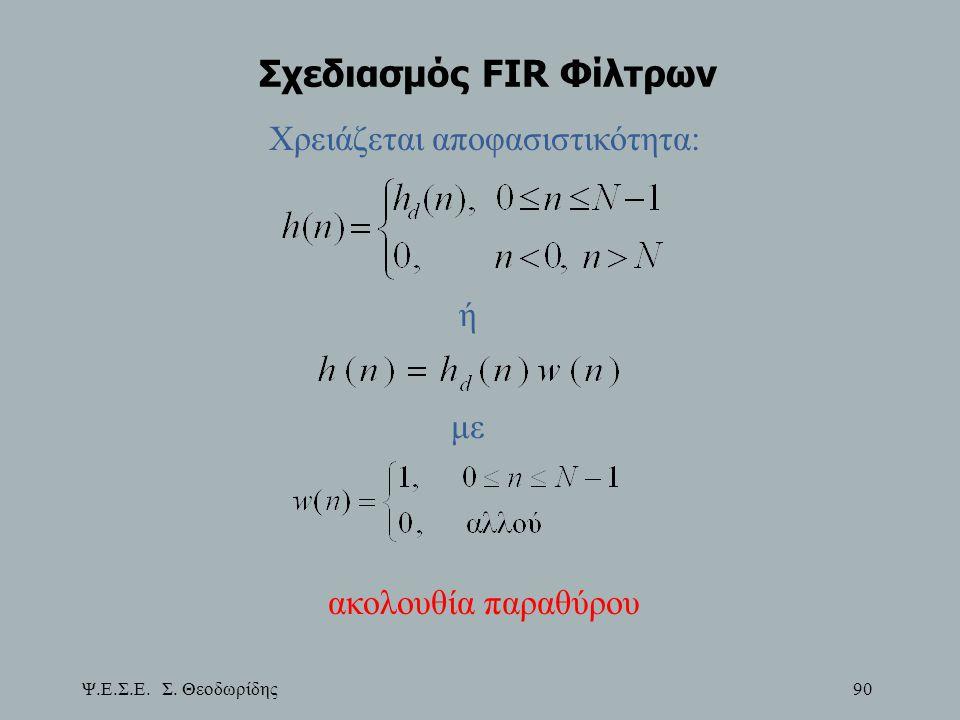 Ψ.Ε.Σ.Ε. Σ. Θεοδωρίδης 90 Σχεδιασμός FIR Φίλτρων Χρειάζεται αποφασιστικότητα: ή με ακολουθία παραθύρου