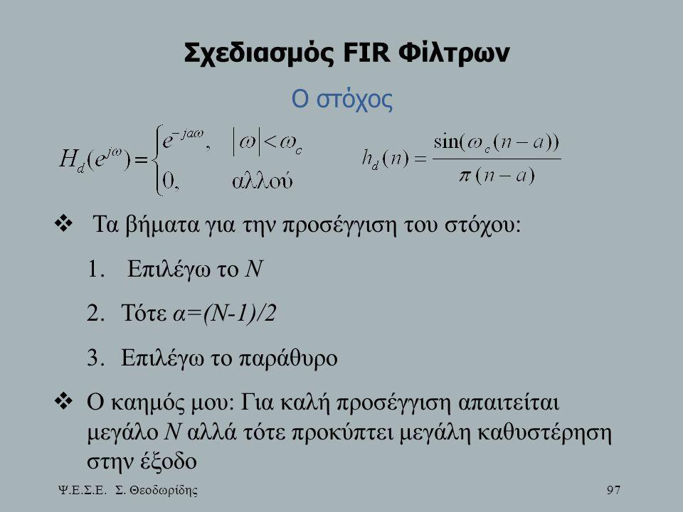 Ψ.Ε.Σ.Ε. Σ. Θεοδωρίδης 97 Σχεδιασμός FIR Φίλτρων Ο στόχος  Τα βήματα για την προσέγγιση του στόχου: 1. Επιλέγω το Ν 2.Τότε α=(Ν-1)/2 3.Επιλέγω το παρ