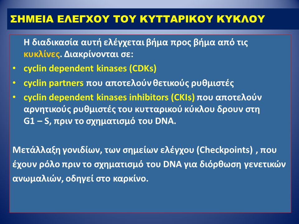 ΣΗΜΕΙΑ ΕΛΕΓΧΟΥ ΤΟΥ ΚΥΤΤΑΡΙΚΟΥ ΚΥΚΛΟΥ Η διαδικασία αυτή ελέγχεται βήμα προς βήμα από τις κυκλίνες. Διακρίνονται σε: cyclin dependent kinases (CDKs) cyc