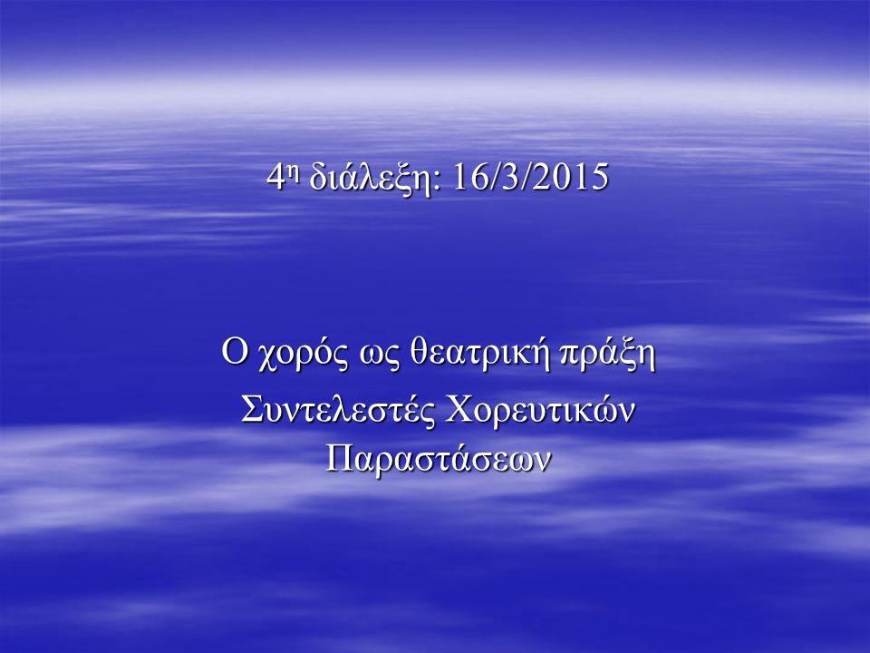 4 η διάλεξη: 16/3/2015 Ο χορός ως θεατρική πράξη Συντελεστές Χορευτικών Παραστάσεων