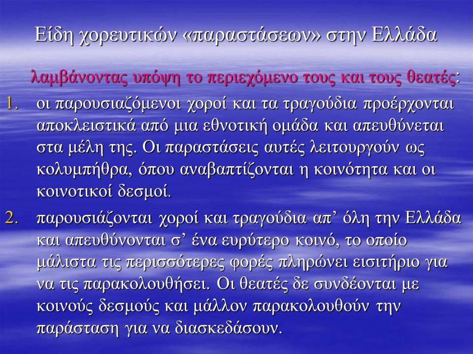 Είδη χορευτικών «παραστάσεων» στην Ελλάδα λαμβάνοντας υπόψη το περιεχόμενο τους και τους θεατές : λαμβάνοντας υπόψη το περιεχόμενο τους και τους θεατές : 1.οι παρουσιαζόμενοι χοροί και τα τραγούδια προέρχονται αποκλειστικά από μια εθνοτική ομάδα και απευθύνεται στα μέλη της.