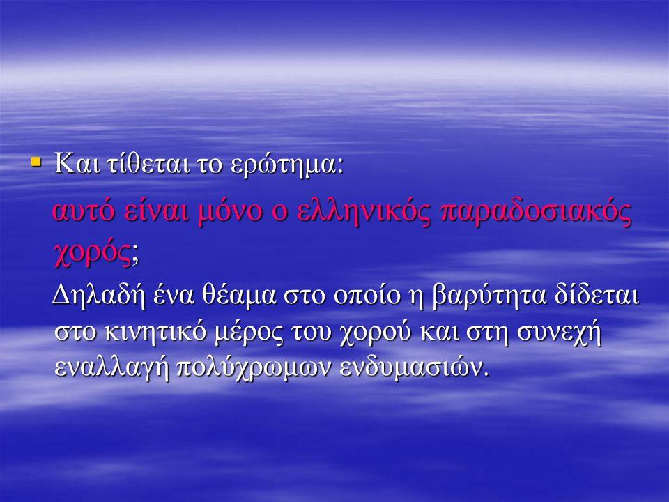 Και τίθεται το ερώτημα: αυτό είναι μόνο ο ελληνικός παραδοσιακός χορός; αυτό είναι μόνο ο ελληνικός παραδοσιακός χορός; Δηλαδή ένα θέαμα στο οποίο η βαρύτητα δίδεται στο κινητικό μέρος του χορού και στη συνεχή εναλλαγή πολύχρωμων ενδυμασιών.