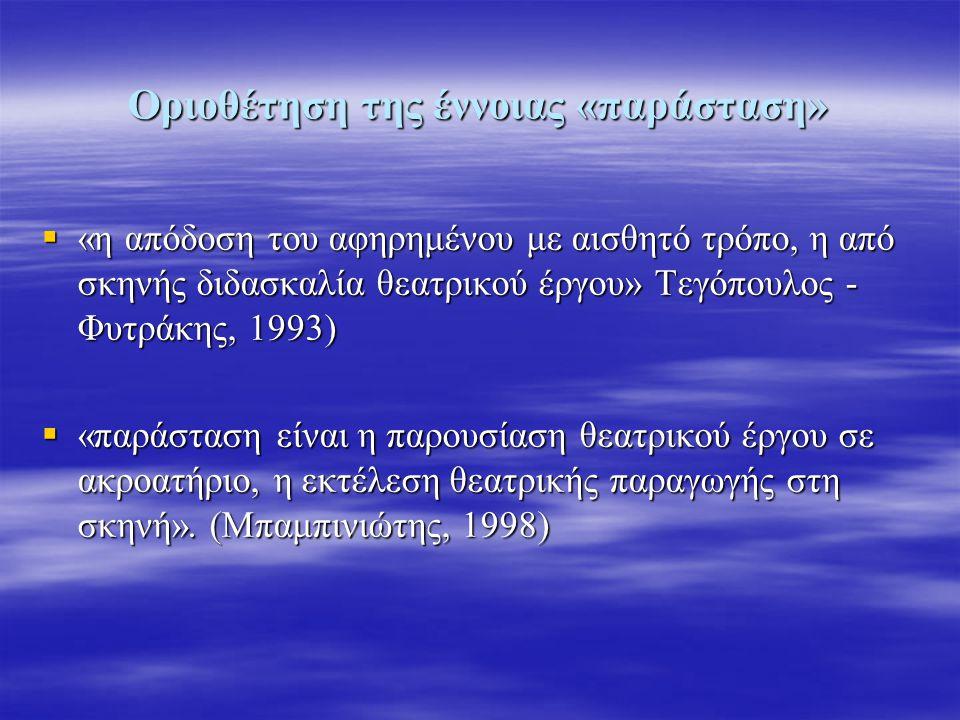 Οριοθέτηση της έννοιας «παράσταση»  «η απόδοση του αφηρημένου με αισθητό τρόπο, η από σκηνής διδασκαλία θεατρικού έργου» Τεγόπουλος - Φυτράκης, 1993)  «παράσταση είναι η παρουσίαση θεατρικού έργου σε ακροατήριο, η εκτέλεση θεατρικής παραγωγής στη σκηνή».