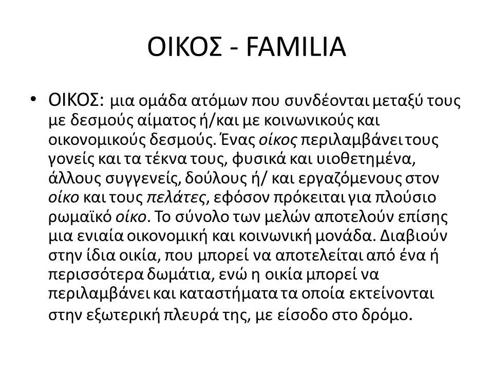 ΟΙΚΟΣ - FAMILIA ΟΙΚΟΣ: μια ομάδα ατόμων που συνδέονται μεταξύ τους με δεσμούς αίματος ή/και με κοινωνικούς και οικονομικούς δεσμούς. Ένας οίκος περιλα