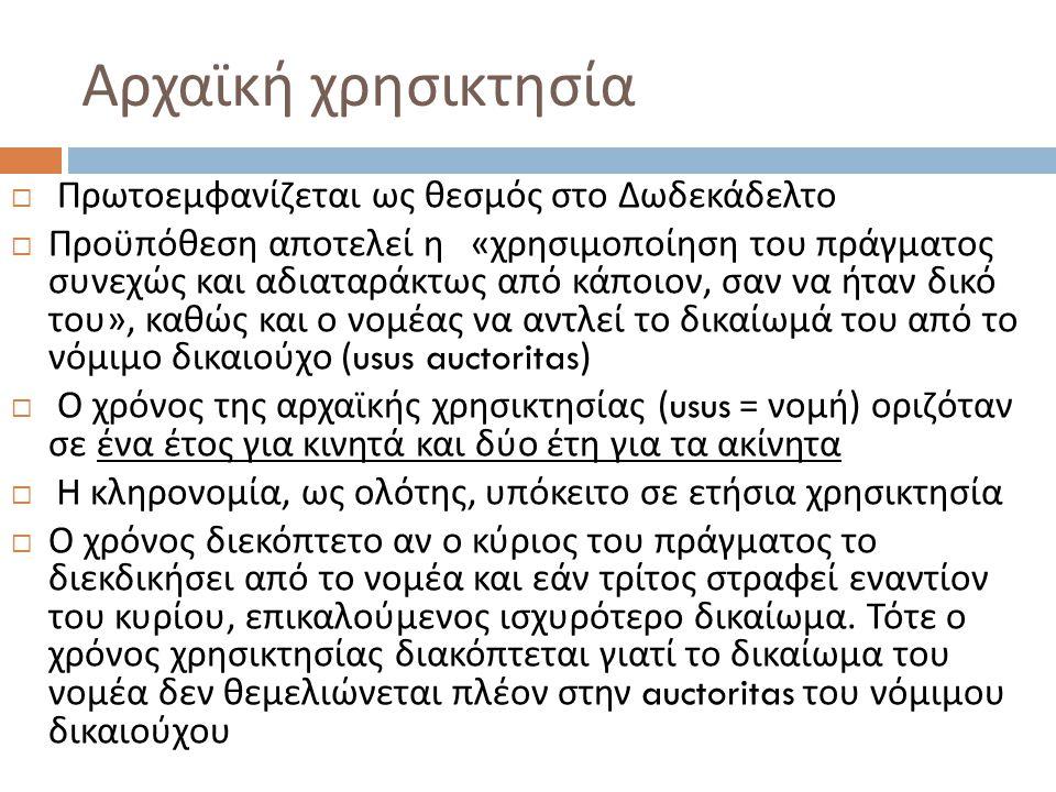 Αρχαϊκή χρησικτησία  Πρωτοεμφανίζεται ως θεσμός στο Δωδεκάδελτο  Προϋπόθεση αποτελεί η « χρησιμοποίηση του πράγματος συνεχώς και αδιαταράκτως από κάποιον, σαν να ήταν δικό του », καθώς και ο νομέας να αντλεί το δικαίωμά του από το νόμιμο δικαιούχο (usus auctoritas)  Ο χρόνος της αρχαϊκής χρησικτησίας (usus = νομή ) οριζόταν σε ένα έτος για κινητά και δύο έτη για τα ακίνητα  H κληρονομία, ως ολότης, υπόκειτο σε ετήσια χρησικτησία  Ο χρόνος διεκόπτετο αν ο κύριος του πράγματος το διεκδικήσει από το νομέα και εάν τρίτος στραφεί εναντίον του κυρίου, επικαλούμενος ισχυρότερο δικαίωμα.