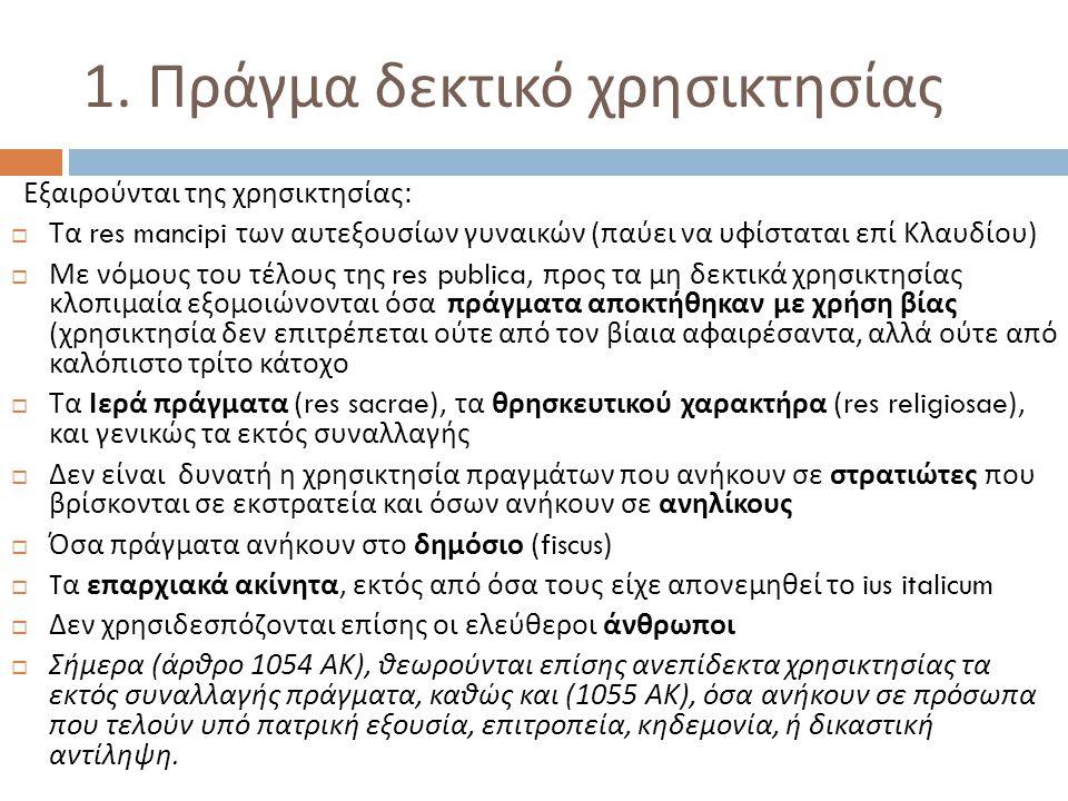 1. Πράγμα δεκτικό χρησικτησίας Εξαιρούνται της χρησικτησίας :  Τα res mancipi των αυτεξουσίων γυναικών ( παύει να υφίσταται επί Κλαυδίου )  Με νόμου
