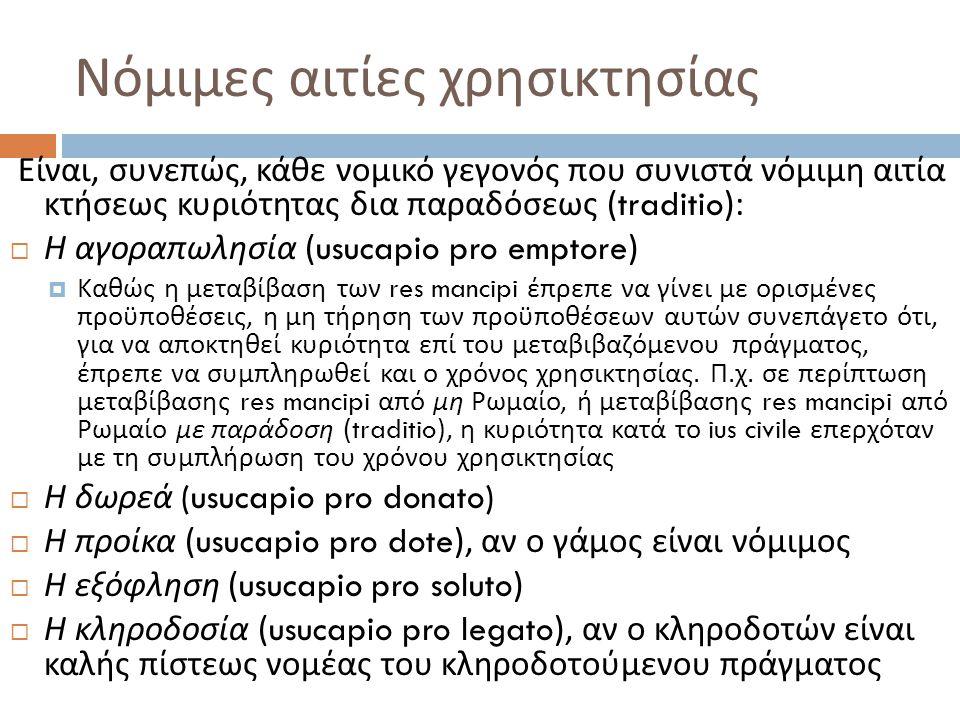 Νόμιμες αιτίες χρησικτησίας Είναι, συνεπώς, κάθε νομικό γεγονός που συνιστά νόμιμη αιτία κτήσεως κυριότητας δια παραδόσεως (traditio):  Η αγοραπωλησία (usucapio pro emptore)  Καθώς η μεταβίβαση των res mancipi έπρεπε να γίνει με ορισμένες προϋποθέσεις, η μη τήρηση των προϋποθέσεων αυτών συνεπάγετο ότι, για να αποκτηθεί κυριότητα επί του μεταβιβαζόμενου πράγματος, έπρεπε να συμπληρωθεί και ο χρόνος χρησικτησίας.