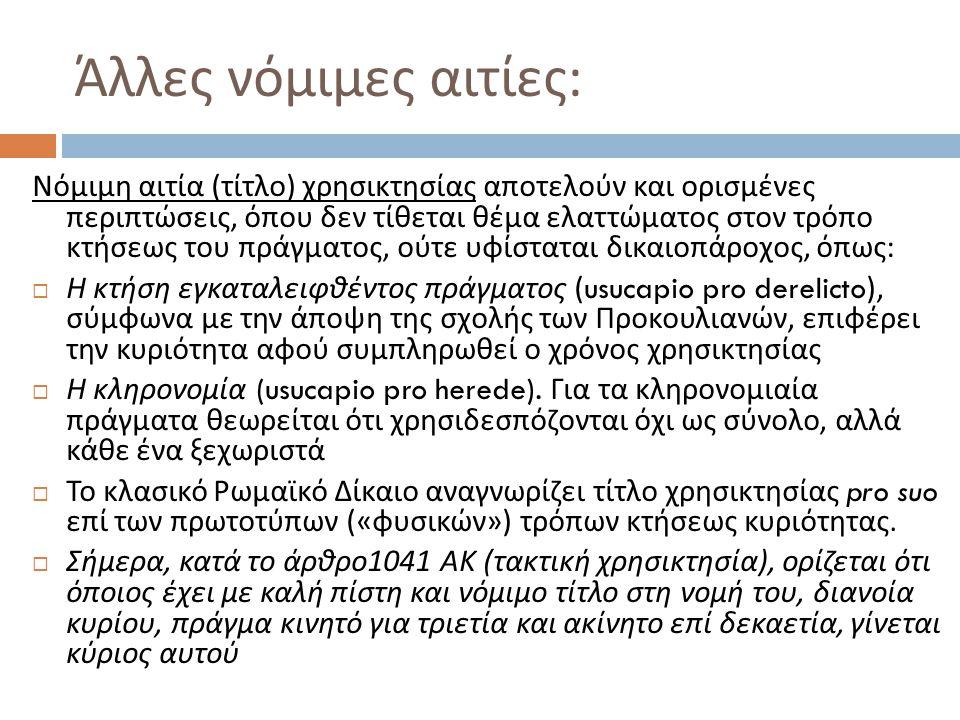 Άλλες νόμιμες αιτίες : Νόμιμη αιτία ( τίτλο ) χρησικτησίας αποτελούν και ορισμένες περιπτώσεις, όπου δεν τίθεται θέμα ελαττώματος στον τρόπο κτήσεως του πράγματος, ούτε υφίσταται δικαιοπάροχος, όπως :  Η κτήση εγκαταλειφθέντος πράγματος (usucapio pro derelicto), σύμφωνα με την άποψη της σχολής των Προκουλιανών, επιφέρει την κυριότητα αφού συμπληρωθεί ο χρόνος χρησικτησίας  Η κληρονομία (usucapio pro herede).