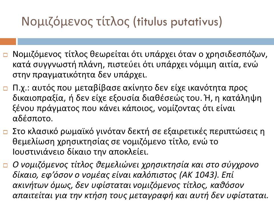 Νομιζόμενος τίτλος (titulus putativus)  Νομιζόμενος τίτλος θεωρείται ότι υπάρχει όταν ο χρησιδεσπόζων, κατά συγγνωστή πλάνη, πιστεύει ότι υπάρχει νόμιμη αιτία, ενώ στην πραγματικότητα δεν υπάρχει.