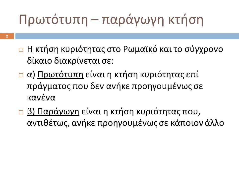 Πρωτότυπη – παράγωγη κτήση  Η κτήση κυριότητας στο Ρωμαϊκό και το σύγχρονο δίκαιο διακρίνεται σε :  α ) Πρωτότυπη είναι η κτήση κυριότητας επί πράγμ