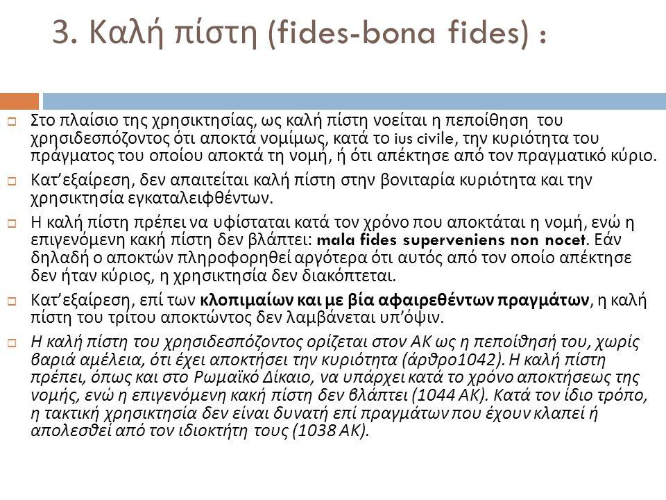 3. Καλή πίστη (fides-bona fides) :  Στο πλαίσιο της χρησικτησίας, ως καλή πίστη νοείται η πεποίθηση του χρησιδεσπόζοντος ότι αποκτά νομίμως, κατά το