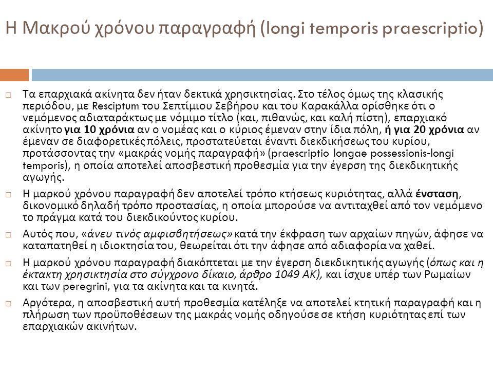 Η Μακρού χρόνου παραγραφή (longi temporis praescriptio)  Τα επαρχιακά ακίνητα δεν ήταν δεκτικά χρησικτησίας. Στο τέλος όμως της κλασικής περιόδου, με