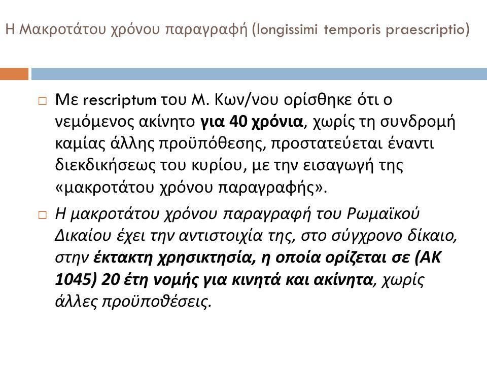 Η M ακροτάτου χρόνου παραγραφή (longissimi temporis praescriptio)  Με rescriptum του M. Κων / νου ορίσθηκε ότι ο νεμόμενος ακίνητο για 40 χρόνια, χωρ