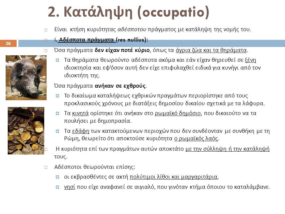2. Κατάληψη (occupatio)  Είναι κτήση κυριότητας αδέσποτου πράγματος με κατάληψη της νομής του.  Ι. Αδέσποτα πράγματα (res nullius):  Όσα πράγματα δ