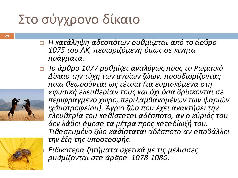 Στο σύγχρονο δίκαιο  Η κατάληψη αδεσπότων ρυθμίζεται από το άρθρο 1075 του ΑΚ, περιοριζόμενη όμως σε κινητά πράγματα.  Το άρθρο 1077 ρυθμίζει αναλόγ