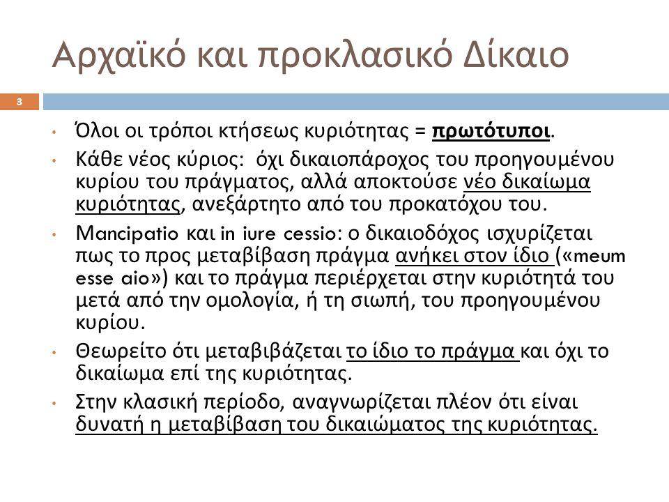 A ρχαϊκό και προκλασικό Δίκαιο 3 Όλοι οι τρόποι κτήσεως κυριότητας = πρωτότυποι. Κάθε νέος κύριος : όχι δικαιοπάροχος του προηγουμένου κυρίου του πράγ