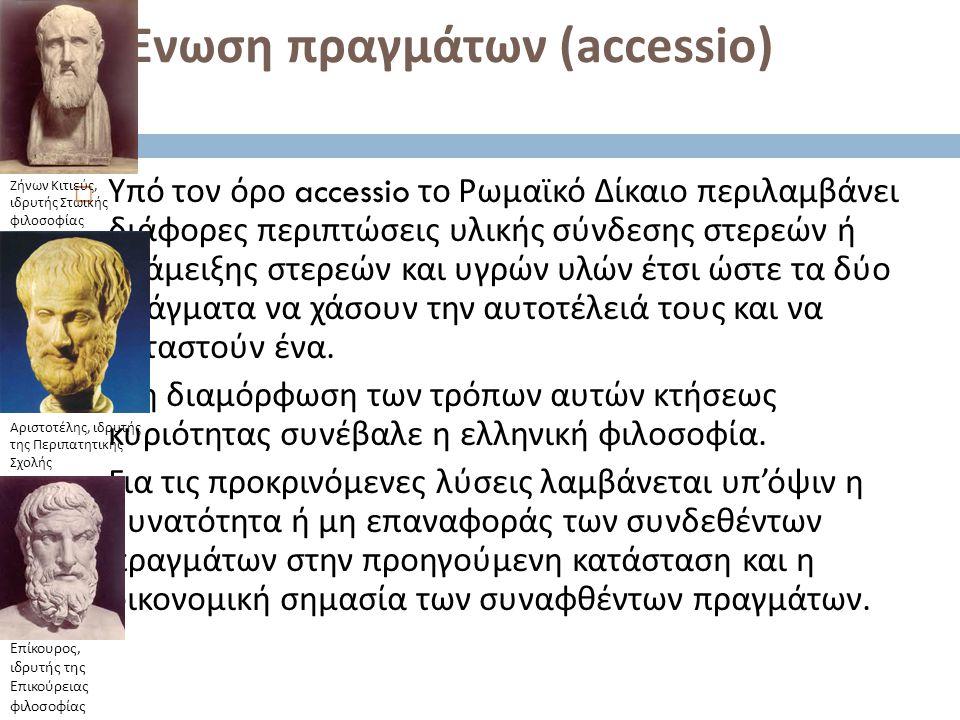 3. Ένωση πραγμάτων (accessio)  Υπό τον όρο accessio το Ρωμαϊκό Δίκαιο περιλαμβάνει διάφορες περιπτώσεις υλικής σύνδεσης στερεών ή ανάμειξης στερεών κ