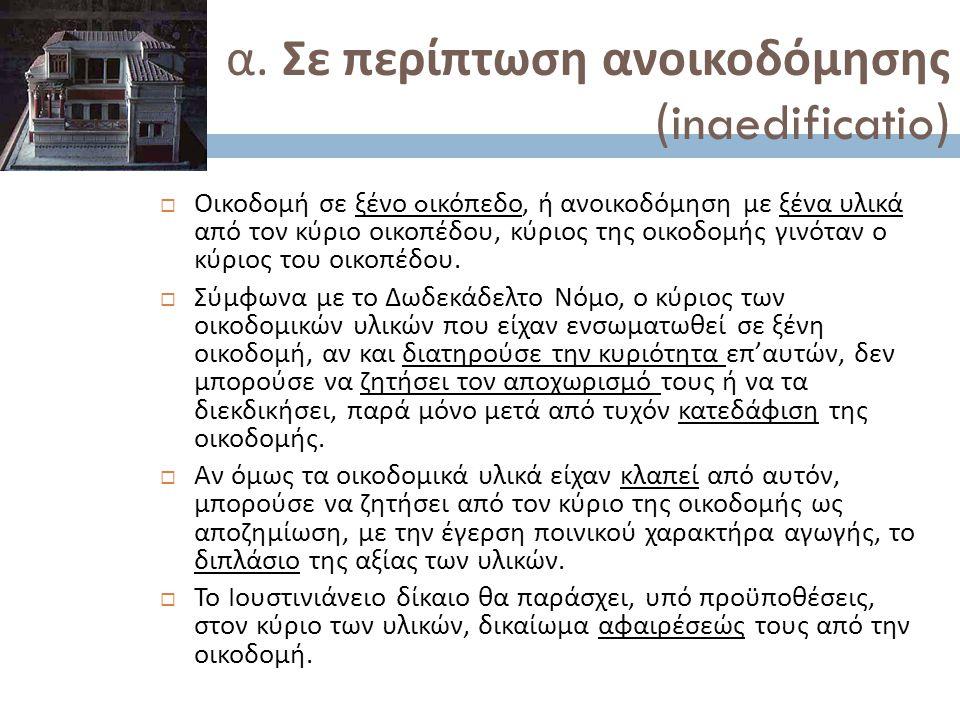 α. Σε περίπτωση ανοικοδόμησης (inaedificatio)  Οικοδομή σε ξένο o ικόπεδο, ή ανοικοδόμηση με ξένα υλικά από τον κύριο οικοπέδου, κύριος της οικοδομής