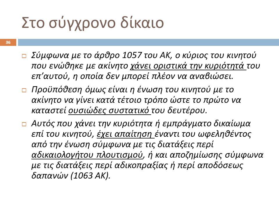 Στο σύγχρονο δίκαιο  Σύμφωνα με το άρθρο 1057 του ΑΚ, ο κύριος του κινητού που ενώθηκε με ακίνητο χάνει οριστικά την κυριότητά του επ ' αυτού, η οποί