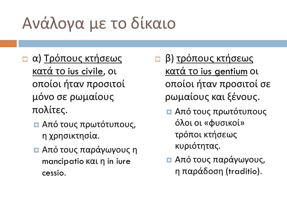 Ανάλογα με το δίκαιο  α ) Τρόπους κτήσεως κατά το ius civile, οι οποίοι ήταν προσιτοί μόνο σε ρωμαίους πολίτες.  Από τους πρωτότυπους, η χρησικτησία