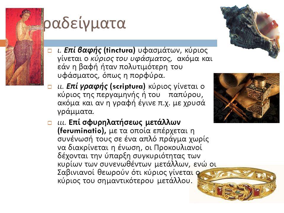 Παραδείγματα  ι. Επί βαφής (tinctura) υφασμάτων, κύριος γίνεται ο κύριος του υφάσματος, ακόμα και εάν η βαφή ήταν πολυτιμότερη του υφάσματος, όπως η