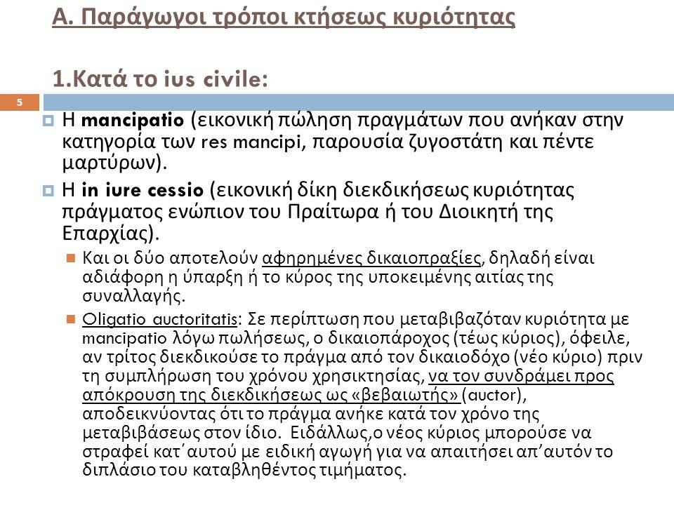 Α. Παράγωγοι τρόποι κτήσεως κυριότητας 1. Κατά το ius civile:  Η mancipatio ( εικονική πώληση πραγμάτων που ανήκαν στην κατηγορία των res mancipi, πα