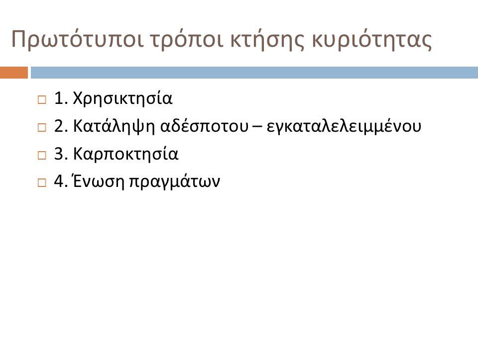 Πρωτότυποι τρόποι κτήσης κυριότητας  1. Χρησικτησία  2. Κατάληψη αδέσποτου – εγκαταλελειμμένου  3. Καρποκτησία  4. Ένωση πραγμάτων