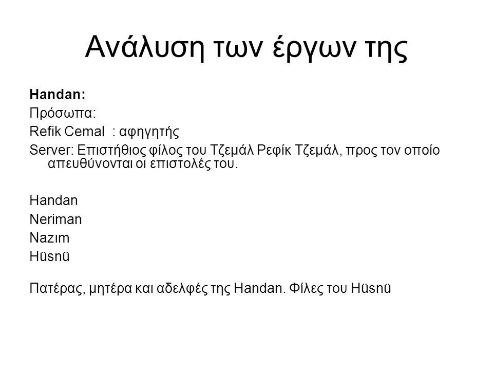 Ανάλυση των έργων της Handan: Πρόσωπα: Refik Cemal : αφηγητής Server: Επιστήθιος φίλος του Τζεμάλ Ρεφίκ Τζεμάλ, προς τον οποίο απευθύνονται οι επιστολές του.
