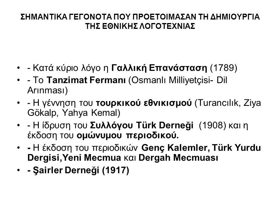 ΣΗΜΑΝΤΙΚΑ ΓΕΓΟΝΟΤΑ ΠΟΥ ΠΡΟΕΤΟΙΜΑΣΑΝ ΤΗ ΔΗΜΙΟΥΡΓΙΑ ΤΗΣ ΕΘΝΙΚΗΣ ΛΟΓΟΤΕΧΝΙΑΣ - Κατά κύριο λόγο η Γαλλική Επανάσταση (1789) - Το Tanzimat Fermanı (Osmanlı Milliyetçisi- Dil Arınması) - H γέννηση του τουρκικού εθνικισμού (Turancılık, Ziya Gökalp, Yahya Kemal) - Η ίδρυση του Συλλόγου Türk Derneği (1908) και η έκδοση του ομώνυμου περιοδικού.
