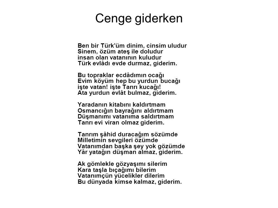 Cenge giderken Ben bir Türk üm dinim, cinsim uludur Sinem, özüm ateş ile doludur insan olan vatanının kuludur Türk evlâdı evde durmaz, giderim.