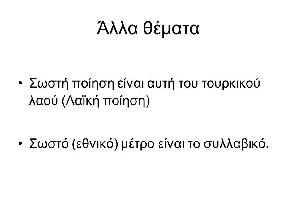 Άλλα θέματα Σωστή ποίηση είναι αυτή του τουρκικού λαού (Λαϊκή ποίηση) Σωστό (εθνικό) μέτρο είναι το συλλαβικό.